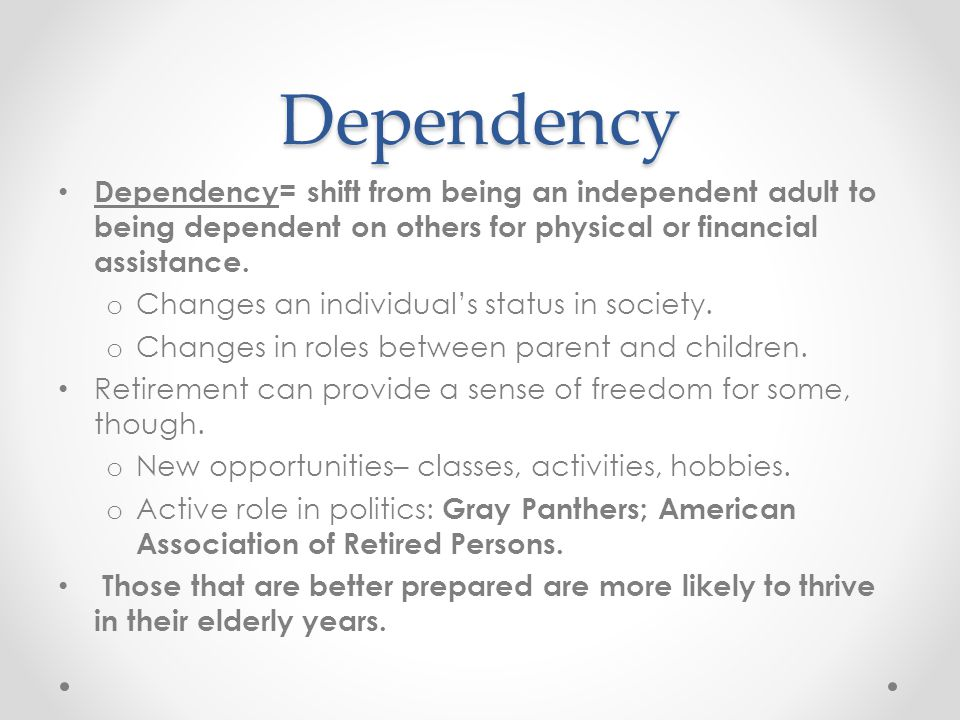 Dependency Dependency= shift from being an independent adult to being dependent on others for physical or financial assistance. o Changes an individua