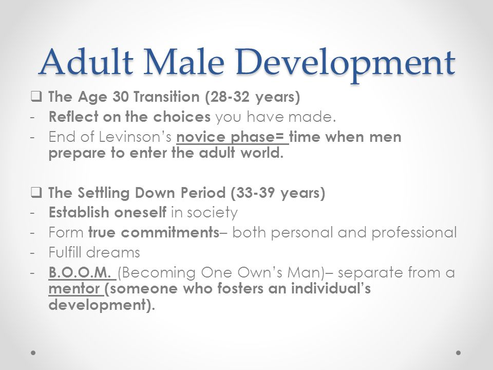 Adult Male Development  The Midlife Transition (40- 44 years) - Re-examine, sometimes realizing that previous dreams are unrealistic.