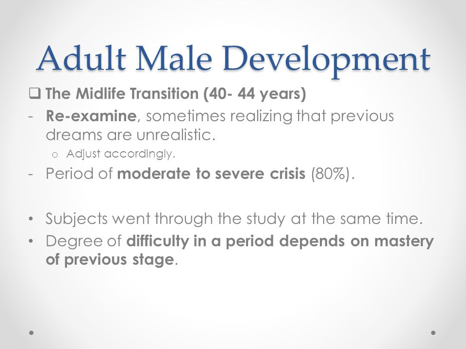 Adult Male Development  The Midlife Transition (40- 44 years) - Re-examine, sometimes realizing that previous dreams are unrealistic. o Adjust accord