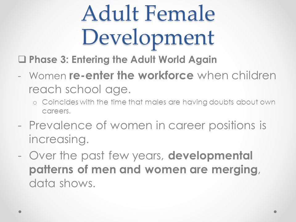 Adult Female Development  Phase 3: Entering the Adult World Again -Women re-enter the workforce when children reach school age. o Coincides with the