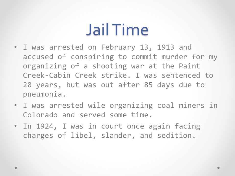 Jail Time I was arrested on February 13, 1913 and accused of conspiring to commit murder for my organizing of a shooting war at the Paint Creek-Cabin Creek strike.