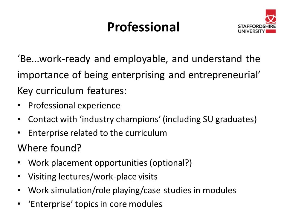 Professional 'Be...work-ready and employable, and understand the importance of being enterprising and entrepreneurial' Key curriculum features: Professional experience Contact with 'industry champions' (including SU graduates) Enterprise related to the curriculum Where found.