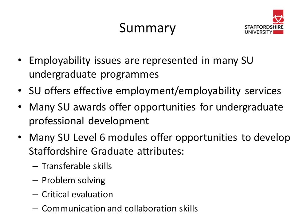 Summary Employability issues are represented in many SU undergraduate programmes SU offers effective employment/employability services Many SU awards offer opportunities for undergraduate professional development Many SU Level 6 modules offer opportunities to develop Staffordshire Graduate attributes: – Transferable skills – Problem solving – Critical evaluation – Communication and collaboration skills