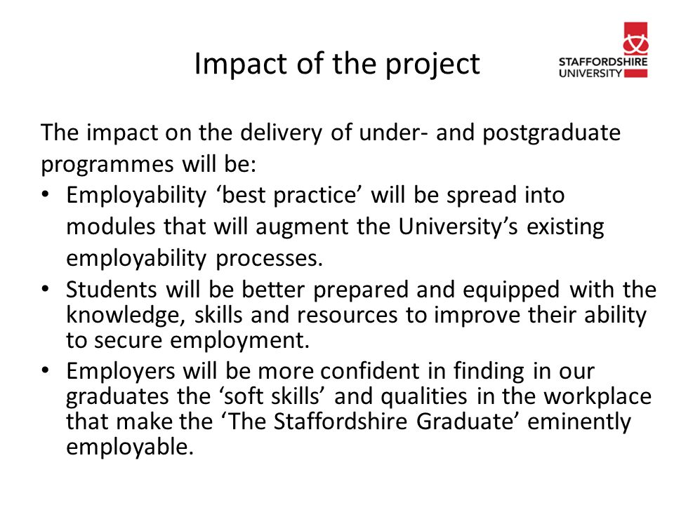 Research questions The research questions informing the project are: 'In what ways do current theories, models and examples underpin best practice in employability in the Higher Education Curriculum?' 'How effective is the current SU curriculum in facilitating employability in SU students?' 'How can we improve and update our programmes, curricula and facilities to improve and maintain the employability of our graduates in line with the concept of 'The Staffordshire Graduate'?'