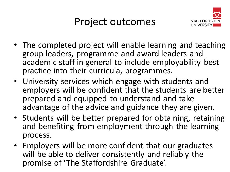 Project outcomes The completed project will enable learning and teaching group leaders, programme and award leaders and academic staff in general to include employability best practice into their curricula, programmes.
