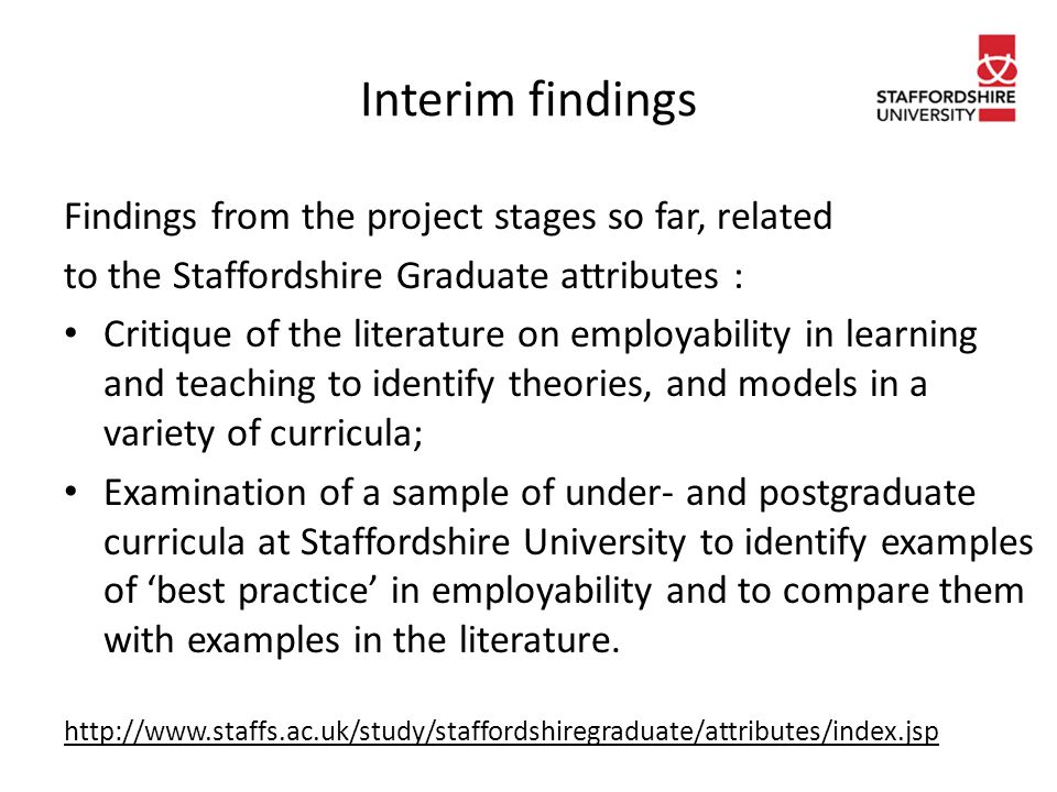 Interim findings Findings from the project stages so far, related to the Staffordshire Graduate attributes : Critique of the literature on employability in learning and teaching to identify theories, and models in a variety of curricula; Examination of a sample of under- and postgraduate curricula at Staffordshire University to identify examples of 'best practice' in employability and to compare them with examples in the literature.