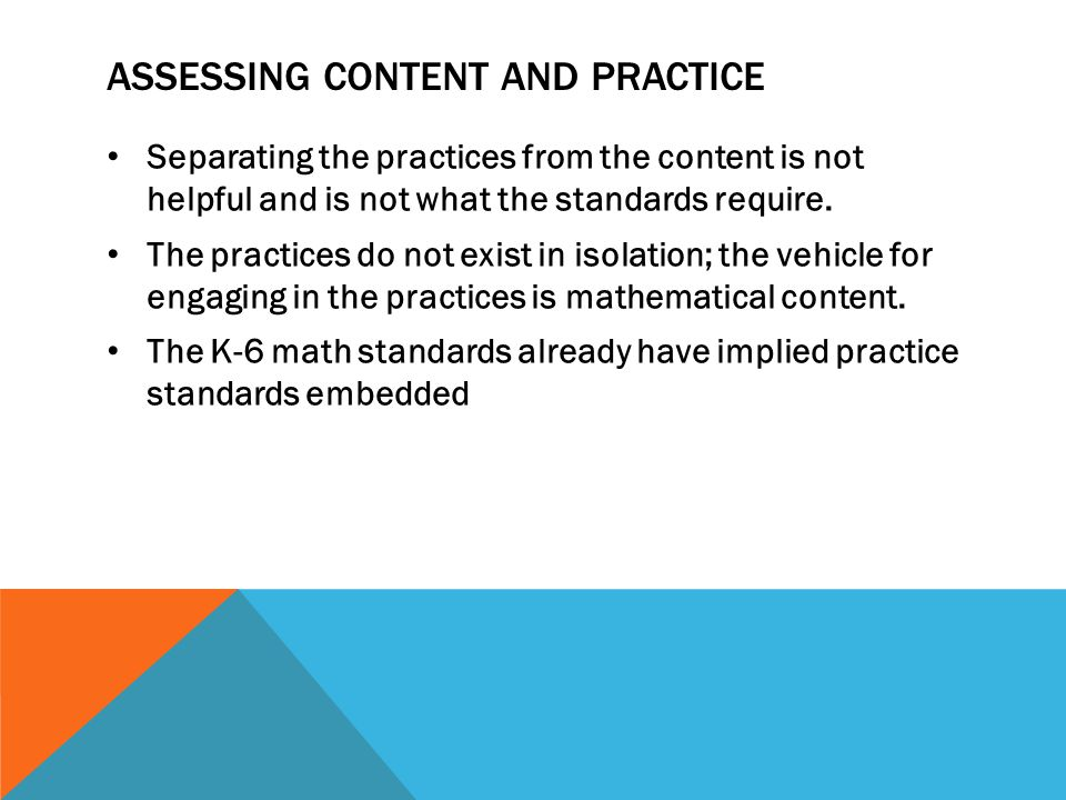 ASSESSING CONTENT AND PRACTICE Separating the practices from the content is not helpful and is not what the standards require. The practices do not ex