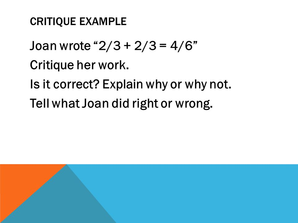 """CRITIQUE EXAMPLE Joan wrote """"2/3 + 2/3 = 4/6"""" Critique her work. Is it correct? Explain why or why not. Tell what Joan did right or wrong."""