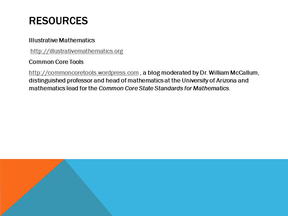 RESOURCES Illustrative Mathematics http://illustrativemathematics.org Common Core Tools http://commoncoretools.wordpress.comhttp://commoncoretools.wordpress.com, a blog moderated by Dr.
