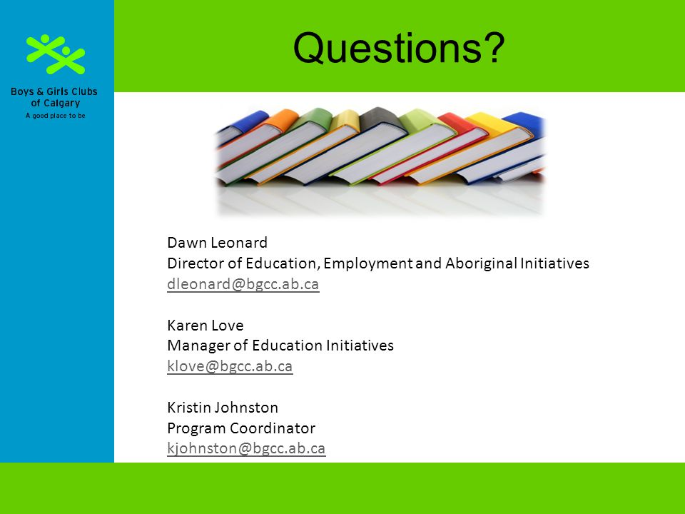 Questions? Dawn Leonard Director of Education, Employment and Aboriginal Initiatives dleonard@bgcc.ab.ca Karen Love Manager of Education Initiatives k