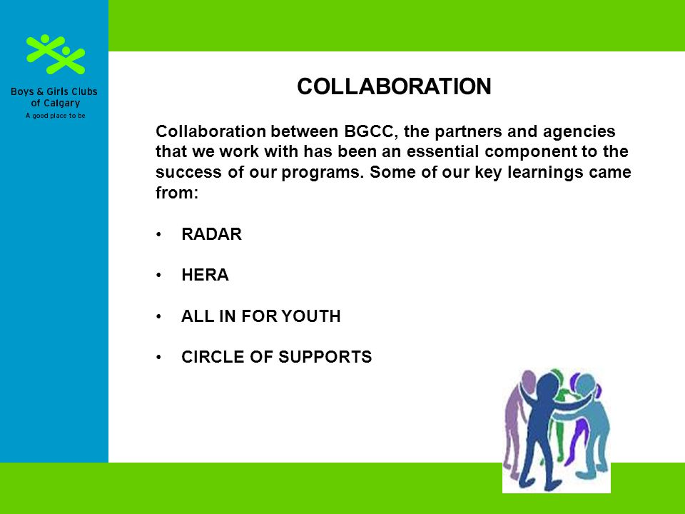 COLLABORATION Collaboration between BGCC, the partners and agencies that we work with has been an essential component to the success of our programs.