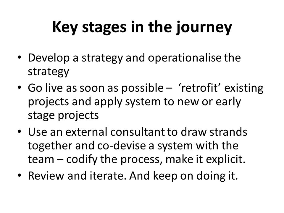 Key stages in the journey Develop a strategy and operationalise the strategy Go live as soon as possible – 'retrofit' existing projects and apply system to new or early stage projects Use an external consultant to draw strands together and co-devise a system with the team – codify the process, make it explicit.