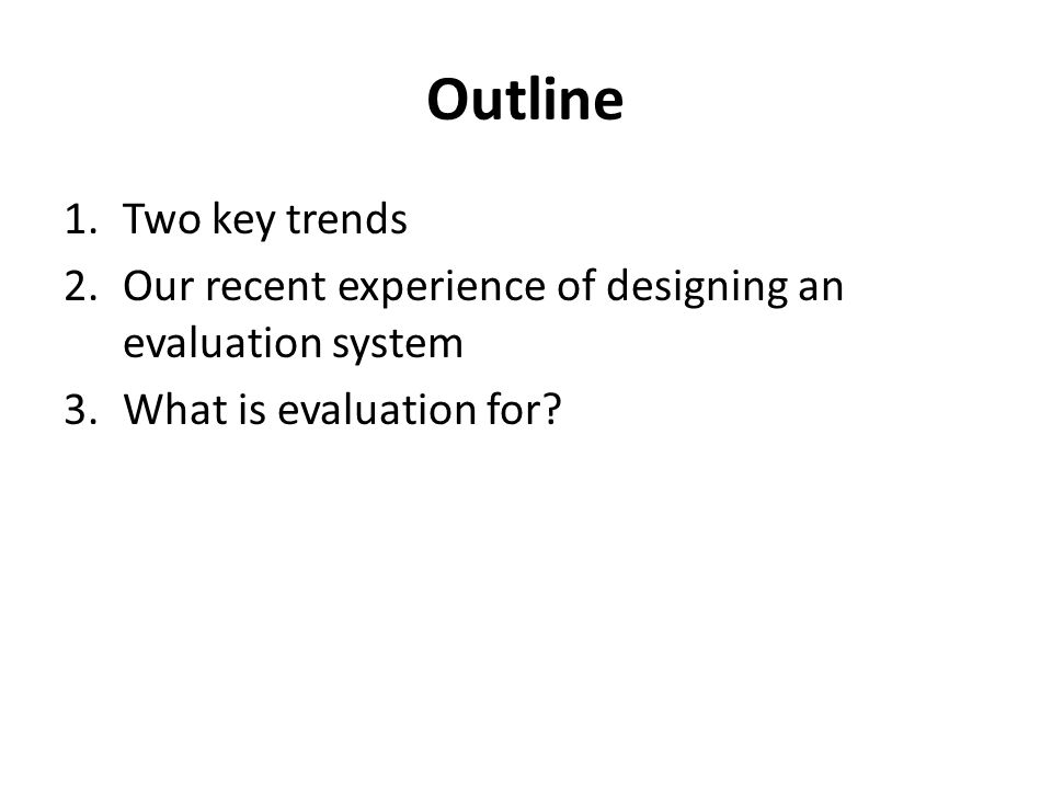 Outline 1.Two key trends 2.Our recent experience of designing an evaluation system 3.What is evaluation for?