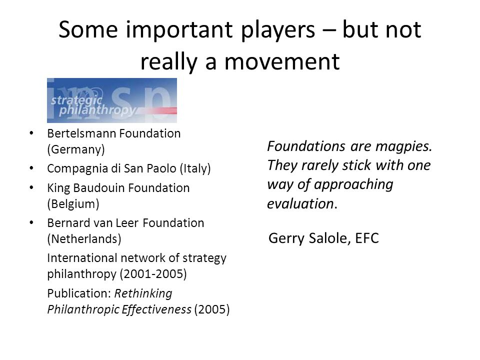 Some important players – but not really a movement Bertelsmann Foundation (Germany) Compagnia di San Paolo (Italy) King Baudouin Foundation (Belgium) Bernard van Leer Foundation (Netherlands) International network of strategy philanthropy (2001-2005) Publication: Rethinking Philanthropic Effectiveness (2005) Foundations are magpies.