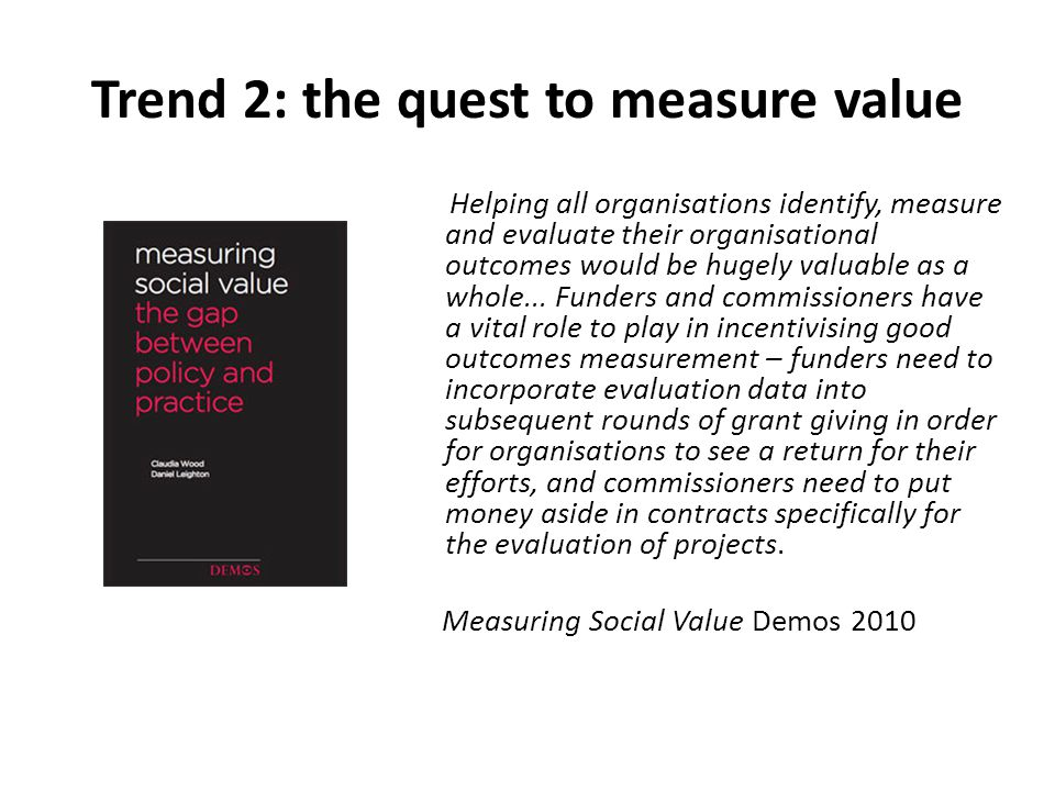 Trend 2: the quest to measure value Helping all organisations identify, measure and evaluate their organisational outcomes would be hugely valuable as a whole...