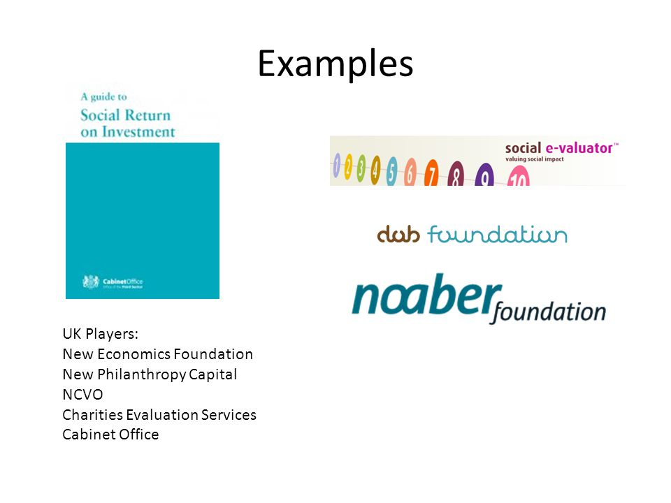 Examples UK Players: New Economics Foundation New Philanthropy Capital NCVO Charities Evaluation Services Cabinet Office