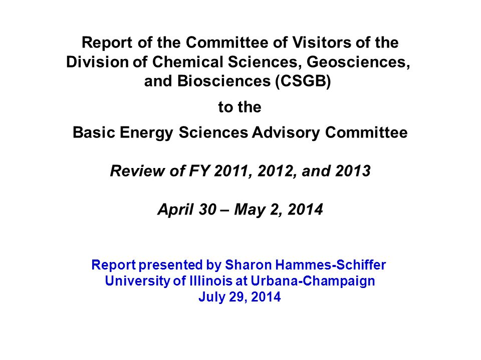 Report of the Committee of Visitors of the Division of Chemical Sciences, Geosciences, and Biosciences (CSGB) to the Basic Energy Sciences Advisory Committee Review of FY 2011, 2012, and 2013 April 30 – May 2, 2014 Report presented by Sharon Hammes-Schiffer University of Illinois at Urbana-Champaign July 29, 2014