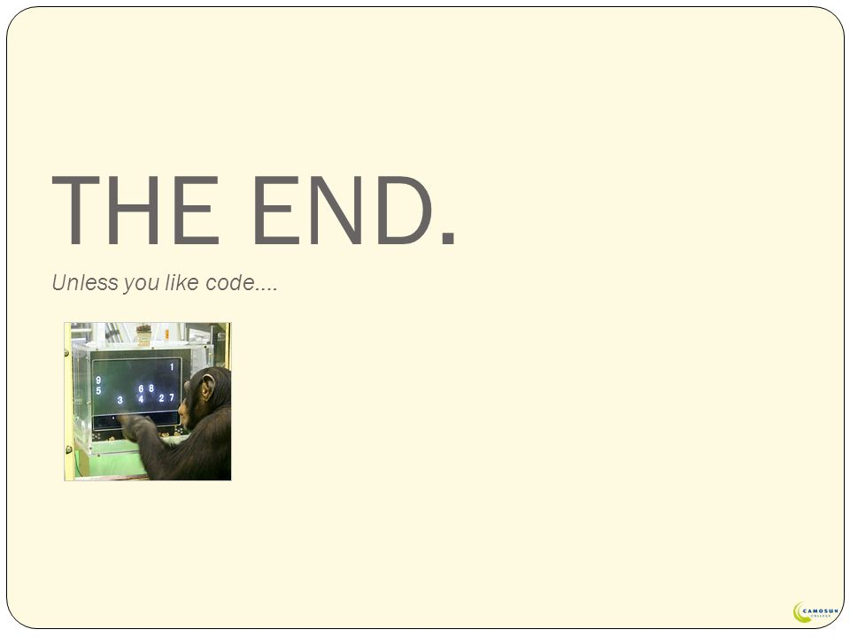 THE END. Unless you like code….