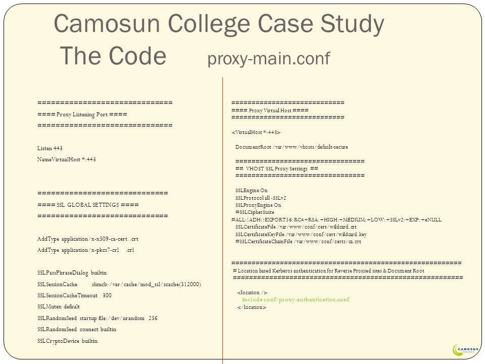 Camosun College Case Study The Code proxy-main.conf ############################## #### Proxy Listening Port #### ############################## Listen 443 NameVirtualHost *:443 ############################# #### SSL GLOBAL SETTINGS #### ############################# AddType application/x-x509-ca-cert.crt AddType application/x-pkcs7-crl.crl SSLPassPhraseDialog builtin SSLSessionCache shmcb:/var/cache/mod_ssl/scache(512000) SSLSessionCacheTimeout 300 SSLMutex default SSLRandomSeed startup file:/dev/urandom 256 SSLRandomSeed connect builtin SSLCryptoDevice builtin ############################ #### Proxy Virtual Host #### ############################ DocumentRoot /var/www/vhosts/default-secure ################################ ## VHOST SSL Proxy Settings ## ################################ SSLEngine On SSLProtocol all -SSLv2 SSLProxyEngine On #SSLCipherSuite #ALL:!ADH:!EXPORT56:RC4+RSA:+HIGH:+MEDIUM:+LOW:+SSLv2:+EXP:+eNULL SSLCertificateFile /var/www/conf/cert/wildcard.crt SSLCertificateKeyFile /var/www/conf/cert/wildcard.key #SSLCertificateChainFile /var/www/conf/certs/ca.crt ######################################################### # Location based Kerberos authentication for Reverse Proxied sites & Document Root ######################################################### Include conf/proxy-authentication.conf