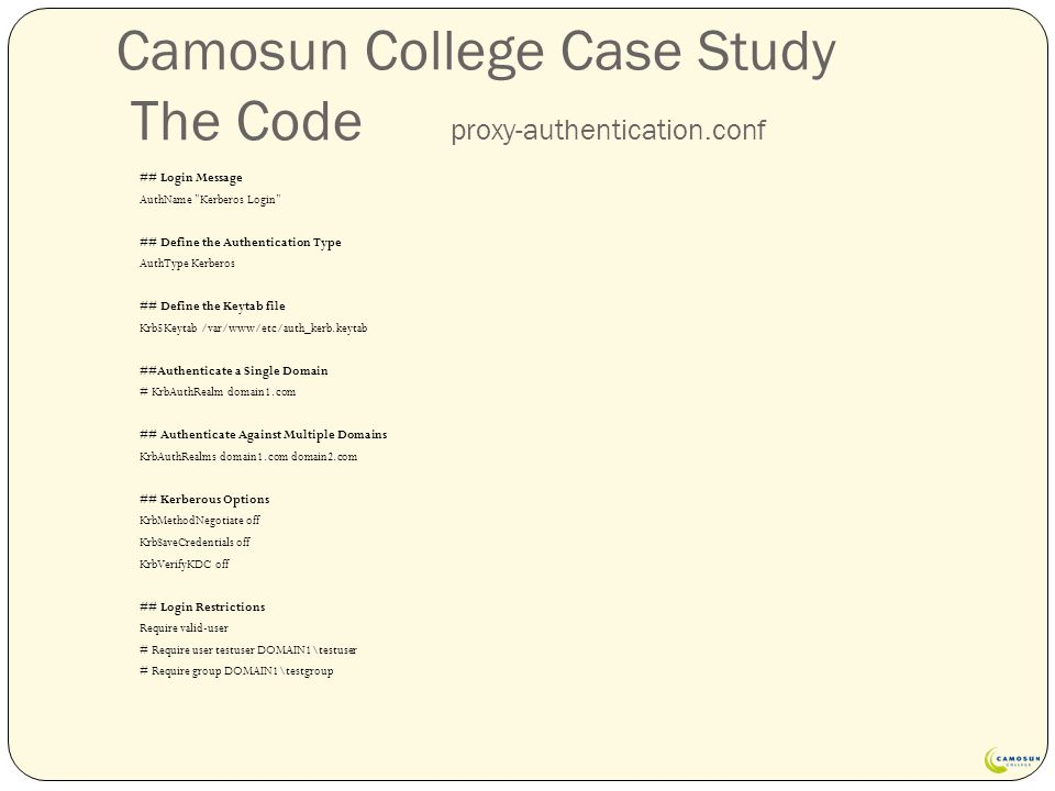 Camosun College Case Study The Code proxy-authentication.conf ## Login Message AuthName Kerberos Login ## Define the Authentication Type AuthType Kerberos ## Define the Keytab file Krb5Keytab /var/www/etc/auth_kerb.keytab ##Authenticate a Single Domain # KrbAuthRealm domain1.com ## Authenticate Against Multiple Domains KrbAuthRealms domain1.com domain2.com ## Kerberous Options KrbMethodNegotiate off KrbSaveCredentials off KrbVerifyKDC off ## Login Restrictions Require valid-user # Require user testuser DOMAIN1\testuser # Require group DOMAIN1\testgroup