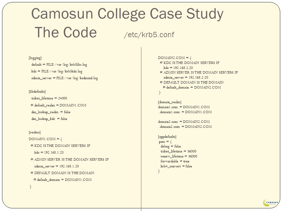 Camosun College Case Study The Code /etc/krb5.conf [logging] default = FILE:/var/log/krb5libs.log kdc = FILE:/var/log/krb5kdc.log admin_server = FILE:/var/log/kadmind.log [libdefaults] ticket_lifetime = 24000 # default_realm = DOMAIN1.COM dns_lookup_realm = false dns_lookup_kdc = false [realms] DOMAIN1.COM = { # KDC IS THE DOMAIN SERVERS IP kdc = 192.168.1.20 # ADMIN SERVER IS THE DOMAIN SERVERS IP admin_server = 192.168.1.20 # DEFAULT DOMAIN IS THE DOMAIN # default_domain = DOMAIN1.COM } DOMAIN2.COM = { # KDC IS THE DOMAIN SERVERS IP kdc = 192.168.2.20 # ADMIN SERVER IS THE DOMAIN SERVERS IP admin_server = 192.168.2.20 # DEFAULT DOMAIN IS THE DOMAIN # default_domain = DOMAIN2.COM } [domain_realm] domain1.com = DOMAIN1.COM.domain1.com = DOMAIN1.COM domain2.com = DOMAIN2.COM.domain2.com = DOMAIN2.COM [appdefaults] pam = { debug = false ticket_lifetime = 36000 renew_lifetime = 36000 forwardable = true krb4_convert = false }