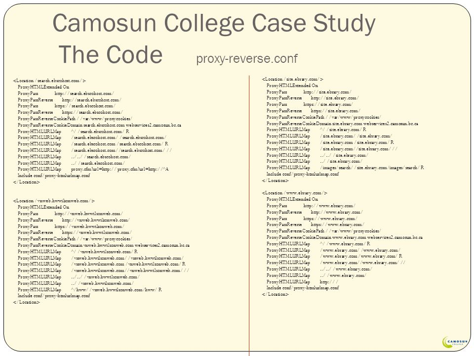 Camosun College Case Study The Code proxy-reverse.conf ProxyHTMLExtended On ProxyPass http://search.ebscohost.com/ ProxyPassReverse http://search.ebscohost.com/ ProxyPass https://search.ebscohost.com/ ProxyPassReverse https://search.ebscohost.com/ ProxyPassReverseCookiePath / /var/www/proxycookies/ ProxyPassReverseCookieDomain search.ebscohost.com webservices2.camosun.bc.ca ProxyHTMLURLMap ^/ /search.ebscohost.com/ R ProxyHTMLURLMap /search.ebscohost.com/ /search.ebscohost.com/ ProxyHTMLURLMap /search.ebscohost.com /search.ebscohost.com/ R ProxyHTMLURLMap /search.ebscohost.com//search.ebscohost.com/ // ProxyHTMLURLMap../../ /search.ebscohost.com/ ProxyHTMLURLMap../ /search.ebscohost.com/ ProxyHTMLURLMap proxy.cfm url=http:// proxy.cfm url=http://^A Include conf/proxy-htmlurlmap.conf ProxyHTMLExtended On ProxyPass http://vnweb.hwwilsonweb.com/ ProxyPassReverse http://vnweb.hwwilsonweb.com/ ProxyPass https://vnweb.hwwilsonweb.com/ ProxyPassReverse https://vnweb.hwwilsonweb.com/ ProxyPassReverseCookiePath / /var/www/proxycookies/ ProxyPassReverseCookieDomain vnweb.hwwilsonweb.com webservices2.camosun.bc.ca ProxyHTMLURLMap ^/ /vnweb.hwwilsonweb.com/ R ProxyHTMLURLMap /vnweb.hwwilsonweb.com/ /vnweb.hwwilsonweb.com/ ProxyHTMLURLMap /vnweb.hwwilsonweb.com /vnweb.hwwilsonweb.com/ R ProxyHTMLURLMap /vnweb.hwwilsonweb.com//vnweb.hwwilsonweb.com/ // ProxyHTMLURLMap../../ /vnweb.hwwilsonweb.com/ ProxyHTMLURLMap../ /vnweb.hwwilsonweb.com/ ProxyHTMLURLMap ^/hww/ /vnweb.hwwilsonweb.com/hww/ R Include conf/proxy-htmlurlmap.conf ProxyHTMLExtended On ProxyPass http://site.ebrary.com/ ProxyPassReverse http://site.ebrary.com/ ProxyPass https://site.ebrary.com/ ProxyPassReverse https://site.ebrary.com/ ProxyPassReverseCookiePath / /var/www/proxycookies/ ProxyPassReverseCookieDomain site.ebrary.com webservices2.camosun.bc.ca ProxyHTMLURLMap ^/ /site.ebrary.com/ R ProxyHTMLURLMap /site.ebrary.com/ /site.ebrary.com/ ProxyHTMLURLMap /site.ebrary.com /site.ebrary.com/ R ProxyHTMLURLMap /site.ebrary.com//site.ebrary.com/ // ProxyHTMLURLMap../../ /site.ebrary.com/ ProxyHTMLURLMap../ /site.ebrary.com/ ProxyHTMLURLMap /images/search/ /site.ebrary.com/images/search/ R Include conf/proxy-htmlurlmap.conf ProxyHTMLExtended On ProxyPass http://www.ebrary.com/ ProxyPassReverse http://www.ebrary.com/ ProxyPass https://www.ebrary.com/ ProxyPassReverse https://www.ebrary.com/ ProxyPassReverseCookiePath / /var/www/proxycookies/ ProxyPassReverseCookieDomain www.ebrary.com webservices2.camosun.bc.ca ProxyHTMLURLMap ^/ /www.ebrary.com/ R ProxyHTMLURLMap /www.ebrary.com/ /www.ebrary.com/ ProxyHTMLURLMap /www.ebrary.com /www.ebrary.com/ R ProxyHTMLURLMap /www.ebrary.com//www.ebrary.com/ // ProxyHTMLURLMap../../ /www.ebrary.com/ ProxyHTMLURLMap../ /www.ebrary.com/ ProxyHTMLURLMap http:// / Include conf/proxy-htmlurlmap.conf