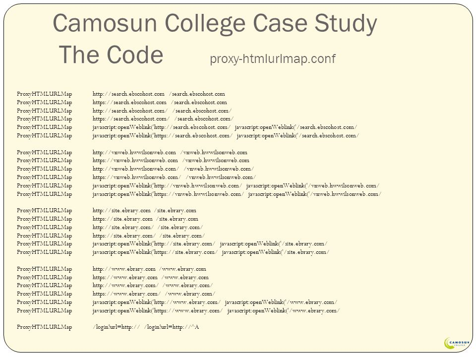 Camosun College Case Study The Code proxy-htmlurlmap.conf ProxyHTMLURLMap http://search.ebscohost.com /search.ebscohost.com ProxyHTMLURLMap https://search.ebscohost.com /search.ebscohost.com ProxyHTMLURLMap http://search.ebscohost.com/ /search.ebscohost.com/ ProxyHTMLURLMap https://search.ebscohost.com/ /search.ebscohost.com/ ProxyHTMLURLMap javascript:openWeblink( http://search.ebscohost.com/ javascript:openWeblink( /search.ebscohost.com/ ProxyHTMLURLMap javascript:openWeblink( https://search.ebscohost.com/ javascript:openWeblink( /search.ebscohost.com/ ProxyHTMLURLMap http://vnweb.hwwilsonweb.com /vnweb.hwwilsonweb.com ProxyHTMLURLMap https://vnweb.hwwilsonweb.com /vnweb.hwwilsonweb.com ProxyHTMLURLMap http://vnweb.hwwilsonweb.com/ /vnweb.hwwilsonweb.com/ ProxyHTMLURLMap https://vnweb.hwwilsonweb.com/ /vnweb.hwwilsonweb.com/ ProxyHTMLURLMap javascript:openWeblink( http://vnweb.hwwilsonweb.com/ javascript:openWeblink( /vnweb.hwwilsonweb.com/ ProxyHTMLURLMap javascript:openWeblink( https://vnweb.hwwilsonweb.com/ javascript:openWeblink( /vnweb.hwwilsonweb.com/ ProxyHTMLURLMap http://site.ebrary.com /site.ebrary.com ProxyHTMLURLMap https://site.ebrary.com /site.ebrary.com ProxyHTMLURLMap http://site.ebrary.com/ /site.ebrary.com/ ProxyHTMLURLMap https://site.ebrary.com/ /site.ebrary.com/ ProxyHTMLURLMap javascript:openWeblink( http://site.ebrary.com/ javascript:openWeblink( /site.ebrary.com/ ProxyHTMLURLMap javascript:openWeblink( https://site.ebrary.com/ javascript:openWeblink( /site.ebrary.com/ ProxyHTMLURLMap http://www.ebrary.com /www.ebrary.com ProxyHTMLURLMap https://www.ebrary.com /www.ebrary.com ProxyHTMLURLMap http://www.ebrary.com/ /www.ebrary.com/ ProxyHTMLURLMap https://www.ebrary.com/ /www.ebrary.com/ ProxyHTMLURLMap javascript:openWeblink( http://www.ebrary.com/ javascript:openWeblink( /www.ebrary.com/ ProxyHTMLURLMap javascript:openWeblink( https://www.ebrary.com/ javascript:openWeblink( /www.ebrary.com/ ProxyHTMLURLMap /login url=http:// /login url=http://^A