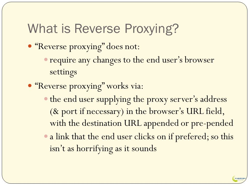 "What is Reverse Proxying? ""Reverse proxying"" does not: require any changes to the end user's browser settings ""Reverse proxying"" works via: the end us"