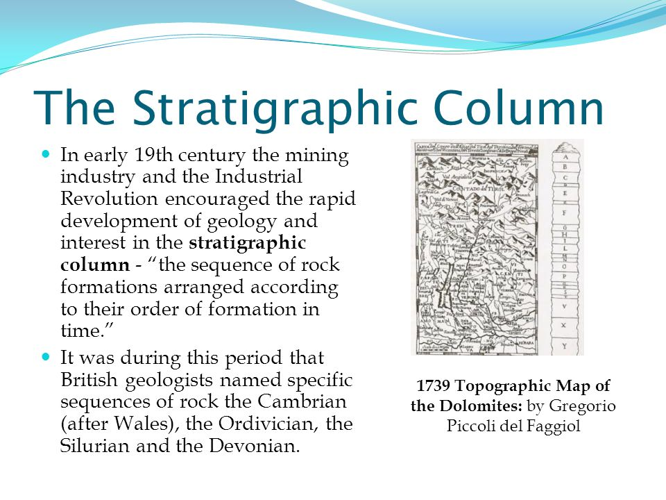 The Stratigraphic Column In early 19th century the mining industry and the Industrial Revolution encouraged the rapid development of geology and interest in the stratigraphic column - the sequence of rock formations arranged according to their order of formation in time. It was during this period that British geologists named specific sequences of rock the Cambrian (after Wales), the Ordivician, the Silurian and the Devonian.