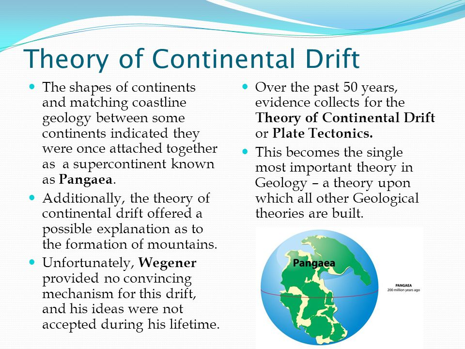 Theory of Continental Drift The shapes of continents and matching coastline geology between some continents indicated they were once attached together as a supercontinent known as Pangaea.