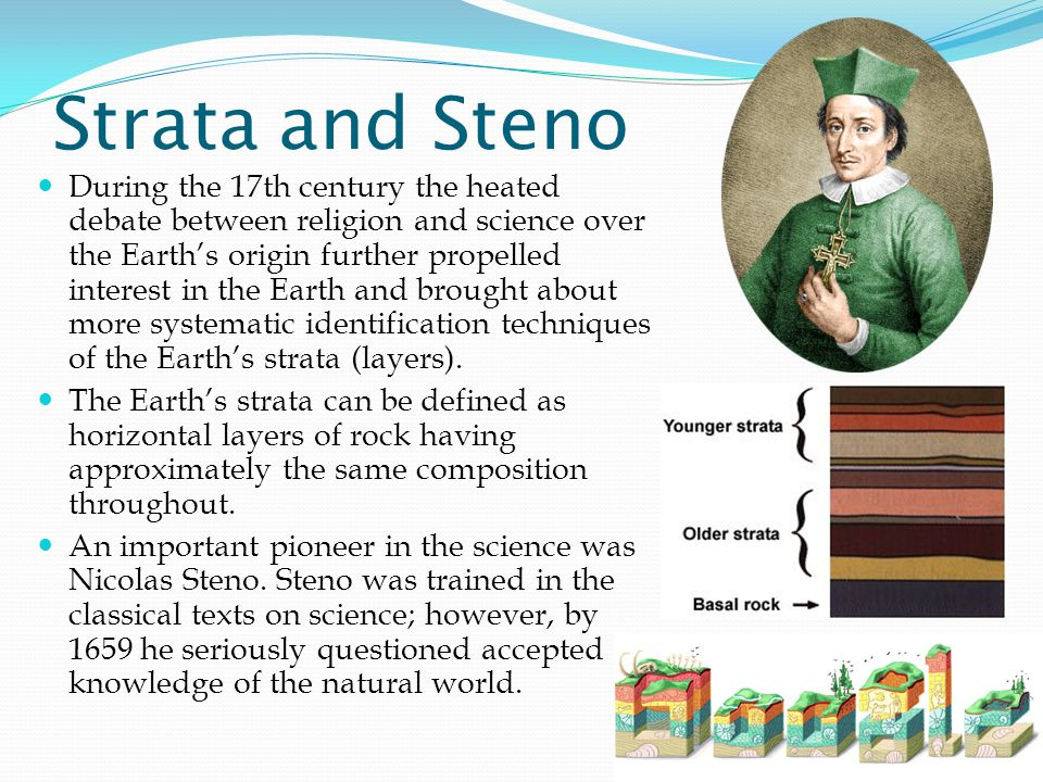 Strata and Steno During the 17th century the heated debate between religion and science over the Earth's origin further propelled interest in the Earth and brought about more systematic identification techniques of the Earth's strata (layers).