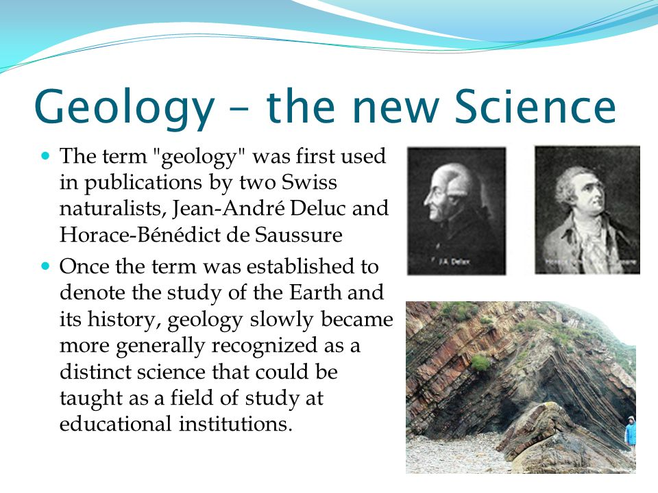 Geology – the new Science The term geology was first used in publications by two Swiss naturalists, Jean-André Deluc and Horace-Bénédict de Saussure Once the term was established to denote the study of the Earth and its history, geology slowly became more generally recognized as a distinct science that could be taught as a field of study at educational institutions.