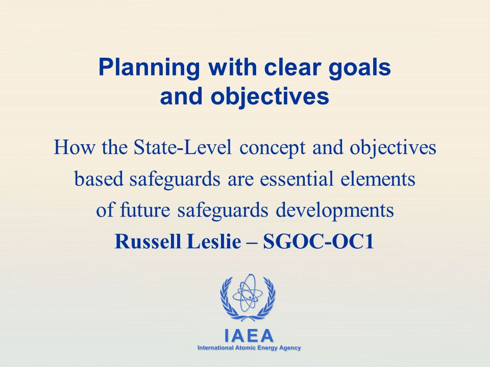 IAEA International Atomic Energy Agency Planning with clear goals and objectives How the State-Level concept and objectives based safeguards are essential elements of future safeguards developments Russell Leslie – SGOC-OC1