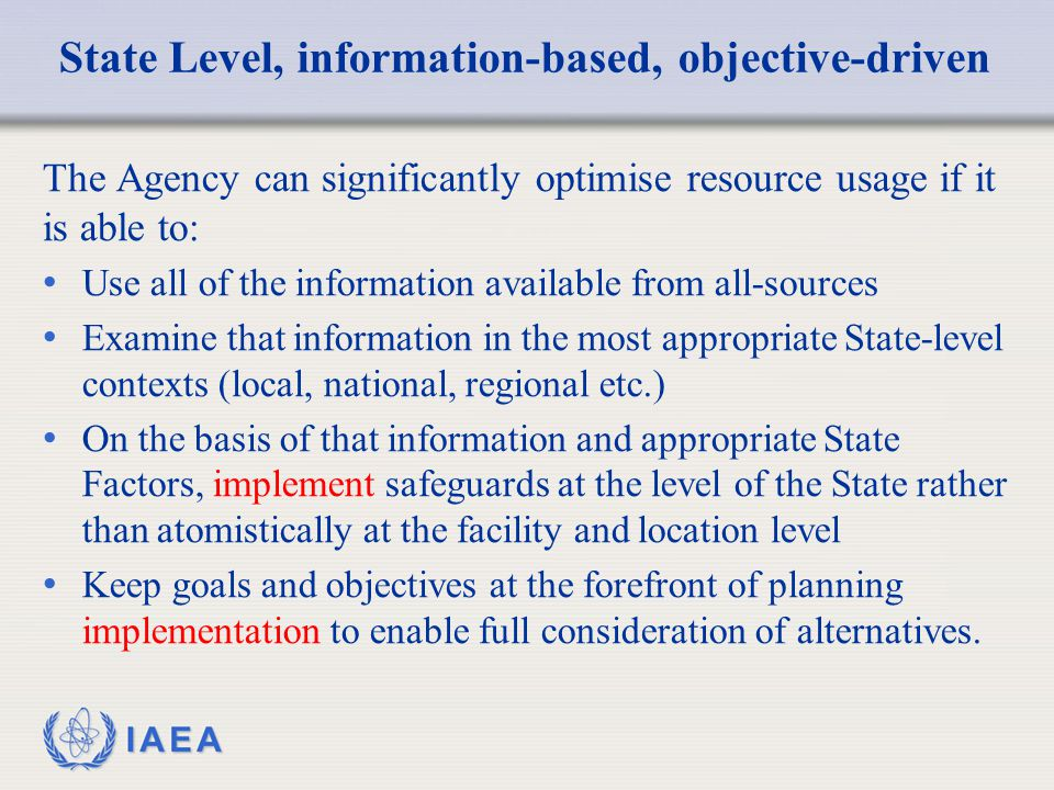 IAEA State Level, information-based, objective-driven The Agency can significantly optimise resource usage if it is able to: Use all of the information available from all-sources Examine that information in the most appropriate State-level contexts (local, national, regional etc.) On the basis of that information and appropriate State Factors, implement safeguards at the level of the State rather than atomistically at the facility and location level Keep goals and objectives at the forefront of planning implementation to enable full consideration of alternatives.