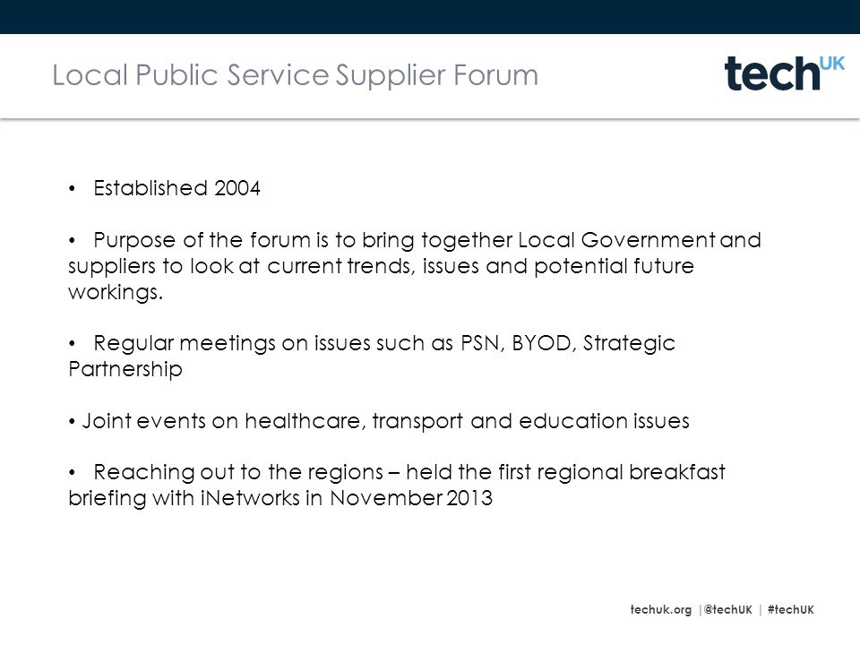 techuk.org |@techUK | #techUK Local Public Service Supplier Forum Established 2004 Purpose of the forum is to bring together Local Government and suppliers to look at current trends, issues and potential future workings.