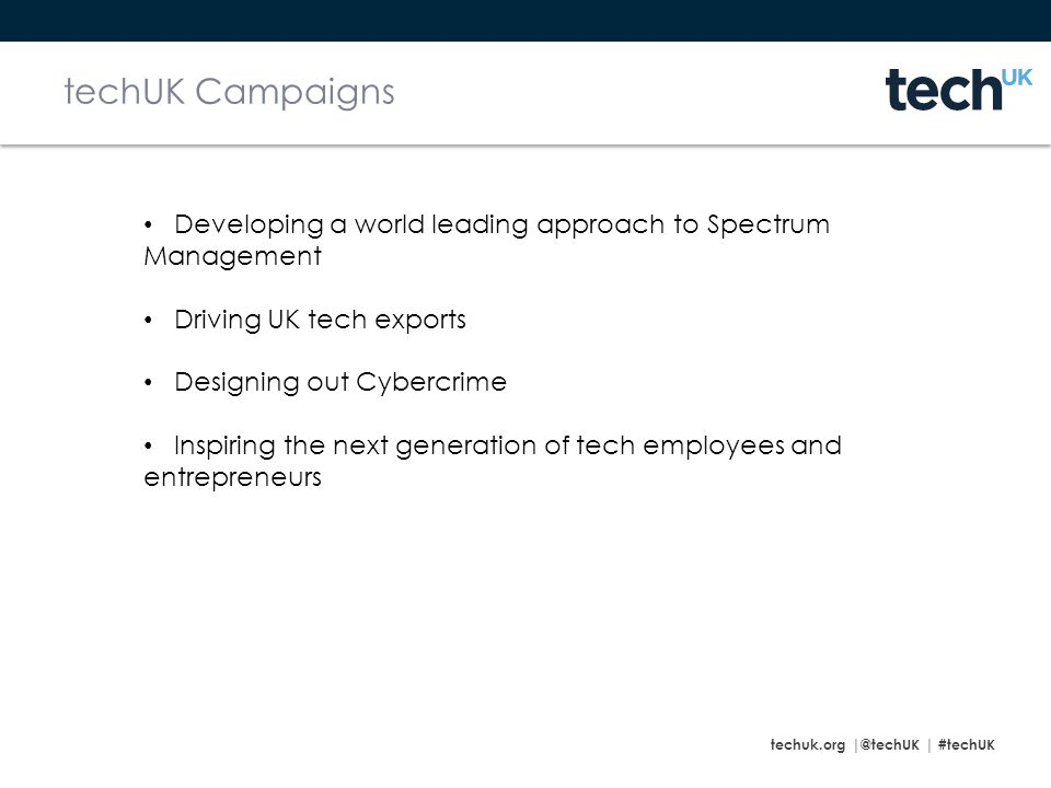 techuk.org |@techUK | #techUK techUK Campaigns Developing a world leading approach to Spectrum Management Driving UK tech exports Designing out Cybercrime Inspiring the next generation of tech employees and entrepreneurs