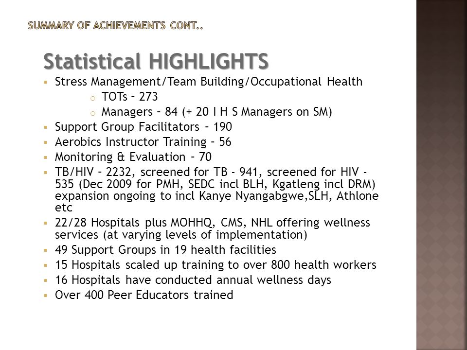 Statistical HIGHLIGHTS  Stress Management/Team Building/Occupational Health o TOTs – 273 o Managers – 84 (+ 20 I H S Managers on SM)  Support Group Facilitators – 190  Aerobics Instructor Training – 56  Monitoring & Evaluation – 70  TB/HIV – 2232, screened for TB - 941, screened for HIV - 535 (Dec 2009 for PMH, SEDC incl BLH, Kgatleng incl DRM) expansion ongoing to incl Kanye Nyangabgwe,SLH, Athlone etc  22/28 Hospitals plus MOHHQ, CMS, NHL offering wellness services (at varying levels of implementation)  49 Support Groups in 19 health facilities  15 Hospitals scaled up training to over 800 health workers  16 Hospitals have conducted annual wellness days  Over 400 Peer Educators trained