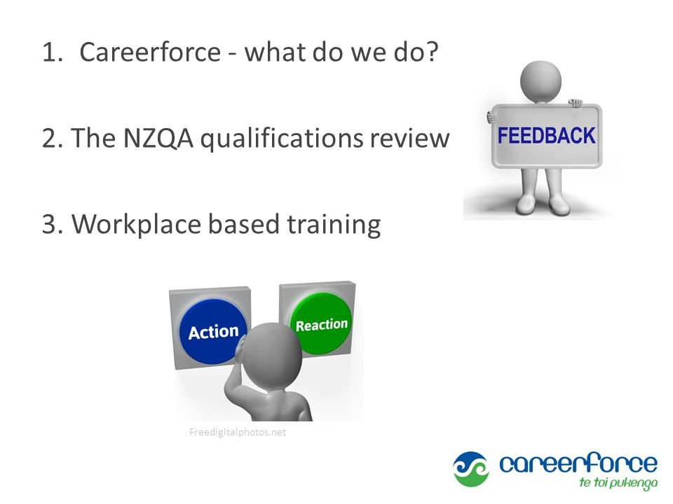 1.Careerforce - what do we do? 2. The NZQA qualifications review 3. Workplace based training Freedigitalphotos.net