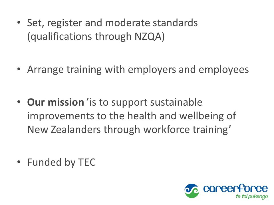 Set, register and moderate standards (qualifications through NZQA) Arrange training with employers and employees Our mission 'is to support sustainabl