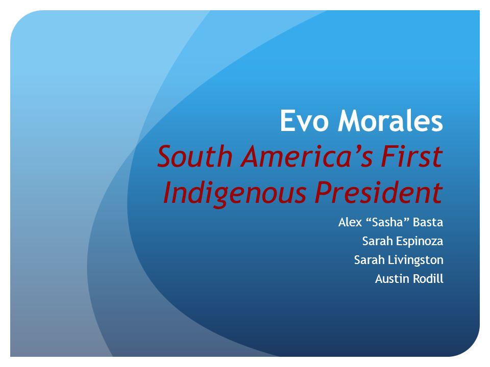 Evo Morales South America's First Indigenous President Alex Sasha Basta Sarah Espinoza Sarah Livingston Austin Rodill