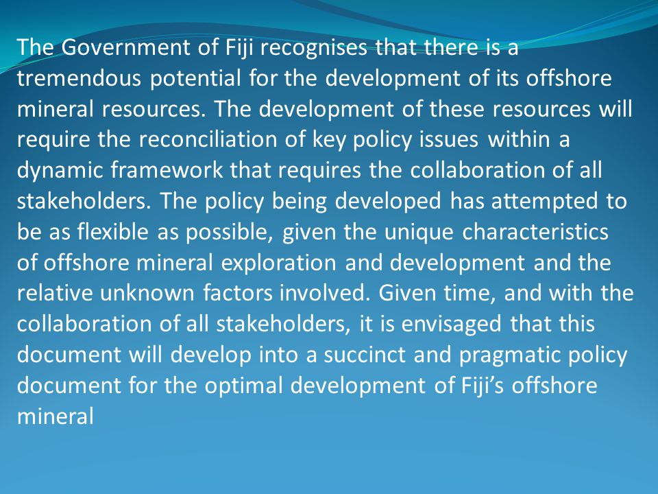 The Government of Fiji recognises that there is a tremendous potential for the development of its offshore mineral resources.