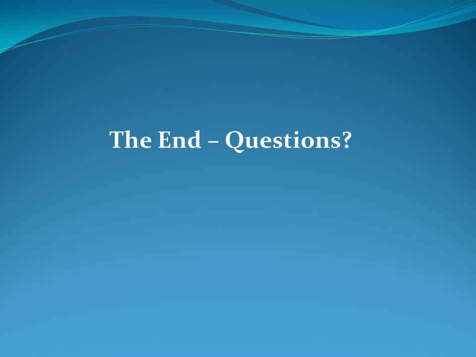 The End – Questions?
