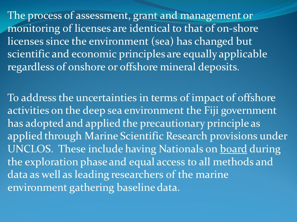 The process of assessment, grant and management or monitoring of licenses are identical to that of on-shore licenses since the environment (sea) has changed but scientific and economic principles are equally applicable regardless of onshore or offshore mineral deposits.