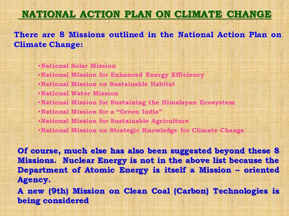 NATIONAL ACTION PLAN ON CLIMATE CHANGE NATIONAL ACTION PLAN ON CLIMATE CHANGE There are 8 Missions outlined in the National Action Plan on Climate Change: National Solar Mission National Mission for Enhanced Energy Efficiency National Mission on Sustainable Habitat National Water Mission National Mission for Sustaining the Himalayan Ecosystem National Mission for a Green India National Mission for Sustainable Agriculture National Mission on Strategic Knowledge for Climate Change Of course, much else has also been suggested beyond these 8 Missions.