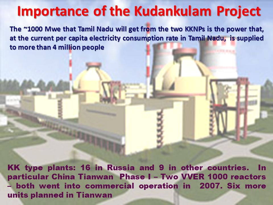 Importance of the Kudankulam Project The ~1000 Mwe that Tamil Nadu will get from the two KKNPs is the power that, at the current per capita electricity consumption rate in Tamil Nadu, is supplied to more than 4 million people KK type plants: 16 in Russia and 9 in other countries.