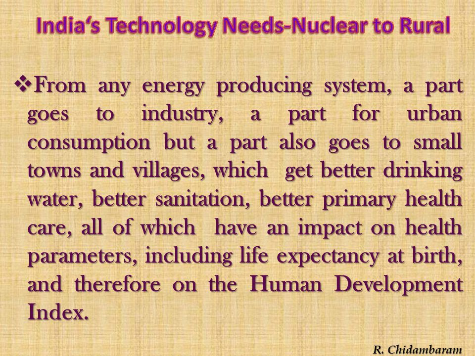  From any energy producing system, a part goes to industry, a part for urban consumption but a part also goes to small towns and villages, which get better drinking water, better sanitation, better primary health care, all of which have an impact on health parameters, including life expectancy at birth, and therefore on the Human Development Index.