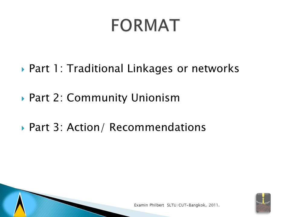  Part 1: Traditional Linkages or networks  Part 2: Community Unionism  Part 3: Action/ Recommendations Examin Philbert SLTU/CUT-Bangkok, 2011.