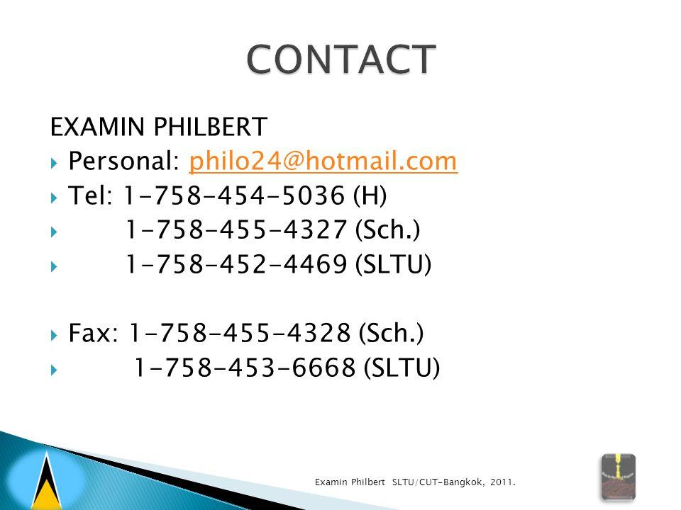 EXAMIN PHILBERT  Personal: philo24@hotmail.comphilo24@hotmail.com  Tel: 1-758-454-5036 (H)  1-758-455-4327 (Sch.)  1-758-452-4469 (SLTU)  Fax: 1-758-455-4328 (Sch.)  1-758-453-6668 (SLTU) Examin Philbert SLTU/CUT-Bangkok, 2011.