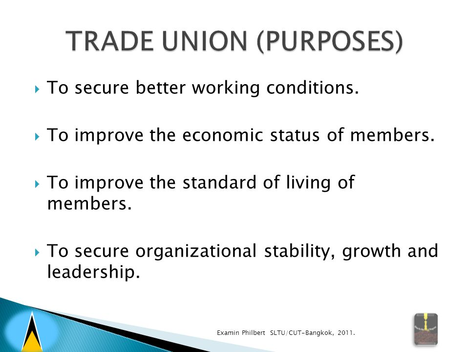  To secure better working conditions.  To improve the economic status of members.  To improve the standard of living of members.  To secure organi