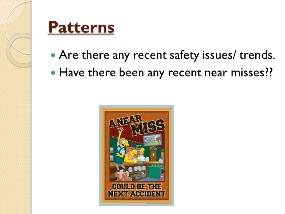 Patterns Are there any recent safety issues/ trends. Have there been any recent near misses